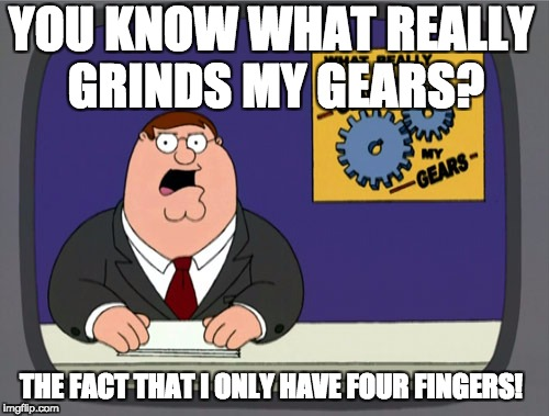 Peter Griffin News Meme | YOU KNOW WHAT REALLY GRINDS MY GEARS? THE FACT THAT I ONLY HAVE FOUR FINGERS! | image tagged in memes,peter griffin news | made w/ Imgflip meme maker