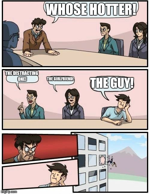 Boardroom Meeting Suggestion Meme | WHOSE HOTTER! THE DISTRACTING ONE! THE GIRLFRIEND! THE GUY! | image tagged in memes,boardroom meeting suggestion | made w/ Imgflip meme maker