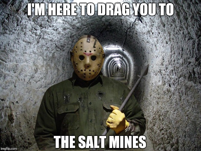 Jason's Salt Mines  | I'M HERE TO DRAG YOU TO THE SALT MINES | image tagged in jason voorhees,salty,friday the 13th,salty grandma,gaming,video games | made w/ Imgflip meme maker