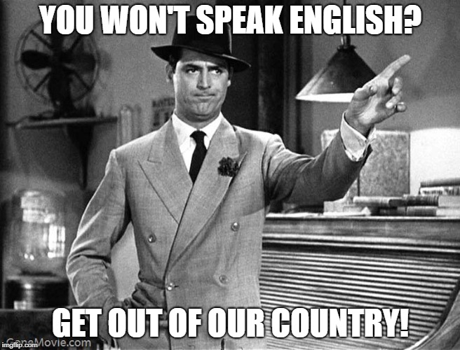 Get Out! #Nationalism #AmericaFirst | YOU WON'T SPEAK ENGLISH? GET OUT OF OUR COUNTRY! | image tagged in get out,english,language,get outta here | made w/ Imgflip meme maker