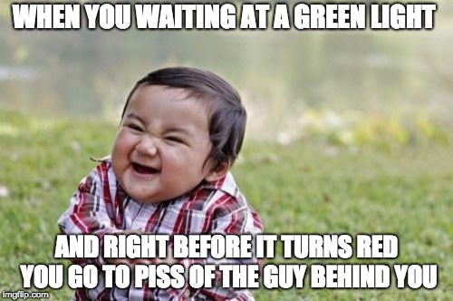 Evil Toddler Meme | WHEN YOU WAITING AT A GREEN LIGHT AND RIGHT BEFORE IT TURNS RED YOU GO TO PISS OF THE GUY BEHIND YOU | image tagged in memes,evil toddler | made w/ Imgflip meme maker