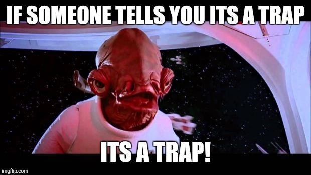 It's a trap  | IF SOMEONE TELLS YOU ITS A TRAP ITS A TRAP! | image tagged in it's a trap | made w/ Imgflip meme maker