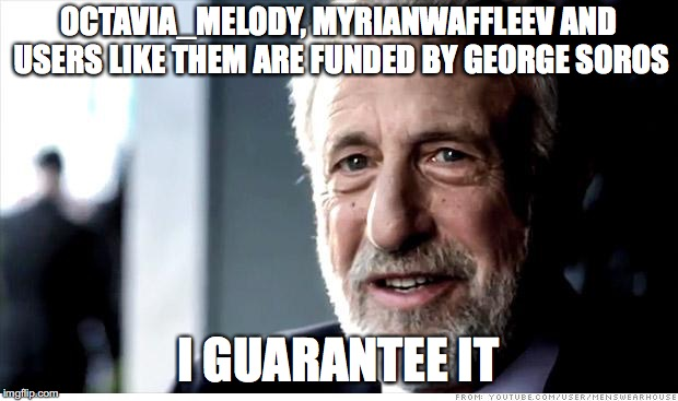 IM JOKING | OCTAVIA_MELODY, MYRIANWAFFLEEV AND USERS LIKE THEM ARE FUNDED BY GEORGE SOROS I GUARANTEE IT | image tagged in memes,i guarantee it,funny,myrianwaffleev,octavia_melody,george soros | made w/ Imgflip meme maker