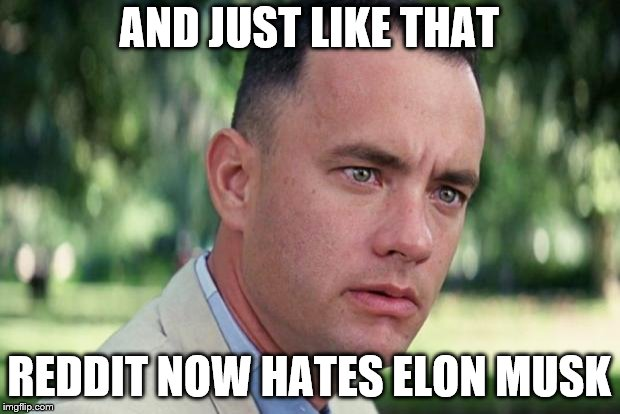 Forrest gump | AND JUST LIKE THAT REDDIT NOW HATES ELON MUSK | image tagged in forrest gump,AdviceAnimals | made w/ Imgflip meme maker