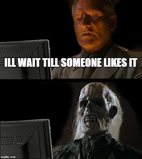 Ill Just Wait Here Meme | ILL WAIT TILL SOMEONE LIKES IT | image tagged in memes,ill just wait here | made w/ Imgflip meme maker