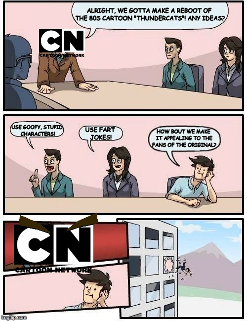 "Boardroom Meeting Suggestion Meme | ALRIGHT, WE GOTTA MAKE A REBOOT OF THE 80S CARTOON ""THUNDERCATS""! ANY IDEAS? USE GOOFY, STUPID CHARACTERS! USE FART JOKES! HOW BOUT WE MAKE  