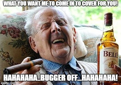 Cover For You |  WHAT YOU WANT ME TO COME IN TO COVER FOR YOU! HAHAHAHA..BUGGER OFF...HAHAHAHA! | image tagged in old man drinking and smoking,cover for you,bugger,funny | made w/ Imgflip meme maker