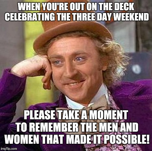 Memorial day  | WHEN YOU'RE OUT ON THE DECK CELEBRATING THE THREE DAY WEEKEND PLEASE TAKE A MOMENT TO REMEMBER THE MEN AND WOMEN THAT MADE IT POSSIBLE! | image tagged in memes,creepy condescending wonka,memorial day,barbecue,holidays | made w/ Imgflip meme maker