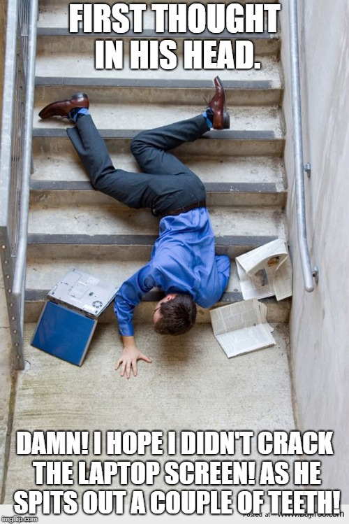 Guy Falling Down Stairs |  FIRST THOUGHT IN HIS HEAD. DAMN! I HOPE I DIDN'T CRACK THE LAPTOP SCREEN! AS HE SPITS OUT A COUPLE OF TEETH! | image tagged in guy falling down stairs | made w/ Imgflip meme maker