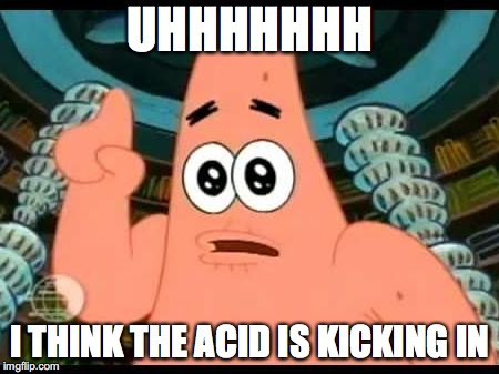Patrick Says | UHHHHHHH I THINK THE ACID IS KICKING IN | image tagged in memes,patrick says | made w/ Imgflip meme maker