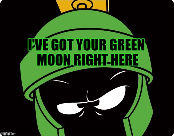 Marvin the Martian | I'VE GOT YOUR GREEN MOON RIGHT HERE | image tagged in marvin the martian | made w/ Imgflip meme maker