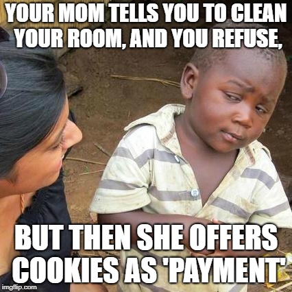 Third World Skeptical Kid Meme | YOUR MOM TELLS YOU TO CLEAN YOUR ROOM, AND YOU REFUSE, BUT THEN SHE OFFERS COOKIES AS 'PAYMENT' | image tagged in memes,third world skeptical kid | made w/ Imgflip meme maker