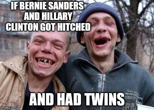 Ugly Twins | IF BERNIE SANDERS AND HILLARY CLINTON GOT HITCHED AND HAD TWINS | image tagged in memes,ugly twins | made w/ Imgflip meme maker