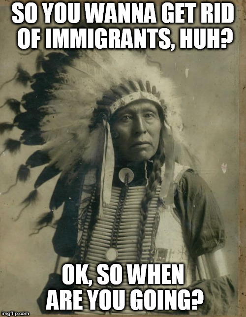 Indian illegal immigration |  SO YOU WANNA GET RID OF IMMIGRANTS, HUH? OK, SO WHEN ARE YOU GOING? | image tagged in indian illegal immigration,immigration,immigrant,immigrants,hypocrisy,america | made w/ Imgflip meme maker