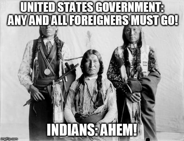 Border Control Indians |  UNITED STATES GOVERNMENT: ANY AND ALL FOREIGNERS MUST GO! INDIANS: AHEM! | image tagged in border control indians,immigration,immigrant,immigrants,hypocrisy,foriegners | made w/ Imgflip meme maker
