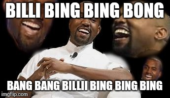 Kayne LOL | BILLI BING BING BONG BANG BANG BILLII BING BING BING | image tagged in kayne lol | made w/ Imgflip meme maker