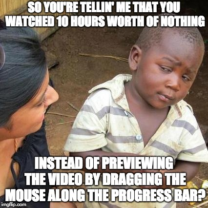 Third World Skeptical Kid Meme | SO YOU'RE TELLIN' ME THAT YOU WATCHED 10 HOURS WORTH OF NOTHING INSTEAD OF PREVIEWING THE VIDEO BY DRAGGING THE MOUSE ALONG THE PROGRESS BAR | image tagged in memes,third world skeptical kid | made w/ Imgflip meme maker