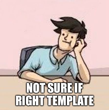 Boardroom Slacker | NOT SURE IF RIGHT TEMPLATE | image tagged in boardroom slacker | made w/ Imgflip meme maker