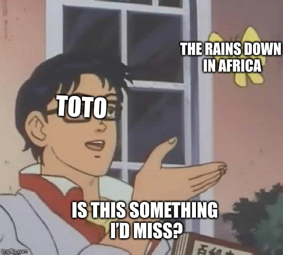 Is This A Pigeon Meme | TOTO IS THIS SOMETHING I'D MISS? THE RAINS DOWN IN AFRICA | image tagged in is this a pigeon | made w/ Imgflip meme maker