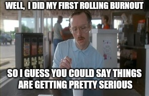 So I Guess You Can Say Things Are Getting Pretty Serious Meme | WELL,  I DID MY FIRST ROLLING BURNOUT SO I GUESS YOU COULD SAY THINGS ARE GETTING PRETTY SERIOUS | image tagged in memes,so i guess you can say things are getting pretty serious | made w/ Imgflip meme maker