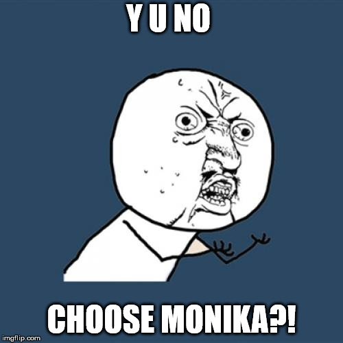 Y U NO CHOOSE MONIKA?! | Y U NO CHOOSE MONIKA?! | image tagged in memes,y u no,ddlc,doki doki literature club,funny | made w/ Imgflip meme maker
