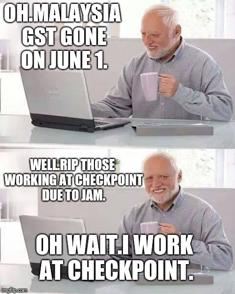 Hide the Pain Harold Meme | OH.MALAYSIA GST GONE ON JUNE 1. WELL.RIP THOSE WORKING AT CHECKPOINT DUE TO JAM. OH WAIT.I WORK AT CHECKPOINT. | image tagged in memes,hide the pain harold | made w/ Imgflip meme maker