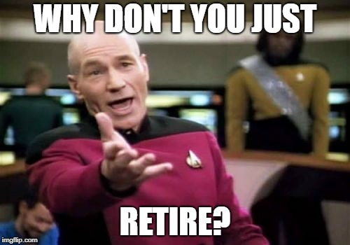 Picard Wtf Meme | WHY DON'T YOU JUST RETIRE? | image tagged in memes,picard wtf | made w/ Imgflip meme maker