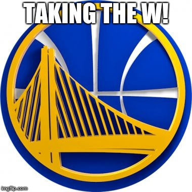 Golden State Warriors  | TAKING THE W! | image tagged in golden state warriors | made w/ Imgflip meme maker