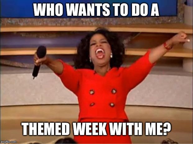 Read comments for more info.  | WHO WANTS TO DO A THEMED WEEK WITH ME? | image tagged in memes,oprah you get a,concrete | made w/ Imgflip meme maker