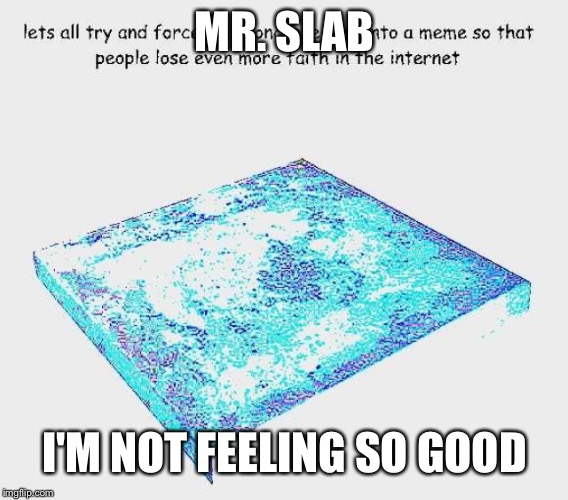 Concrete slab week | MR. SLAB I'M NOT FEELING SO GOOD | image tagged in concrete slab week,memes | made w/ Imgflip meme maker