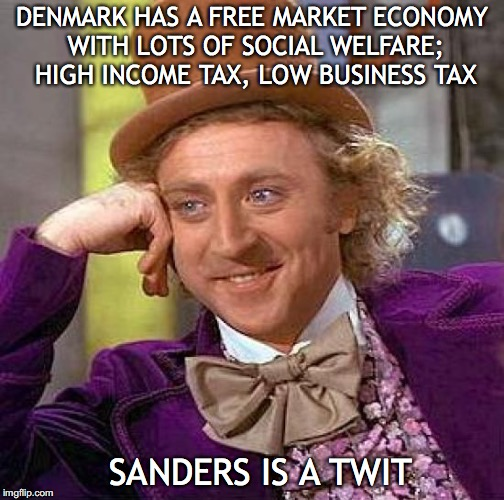 Creepy Condescending Wonka Meme | DENMARK HAS A FREE MARKET ECONOMY WITH LOTS OF SOCIAL WELFARE; HIGH INCOME TAX, LOW BUSINESS TAX SANDERS IS A TWIT | image tagged in memes,creepy condescending wonka | made w/ Imgflip meme maker