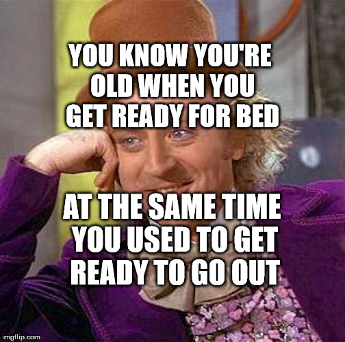 Creepy Condescending Wonka | YOU KNOW YOU'RE OLD WHEN YOU GET READY FOR BED AT THE SAME TIME YOU USED TO GET READY TO GO OUT | image tagged in memes,creepy condescending wonka | made w/ Imgflip meme maker