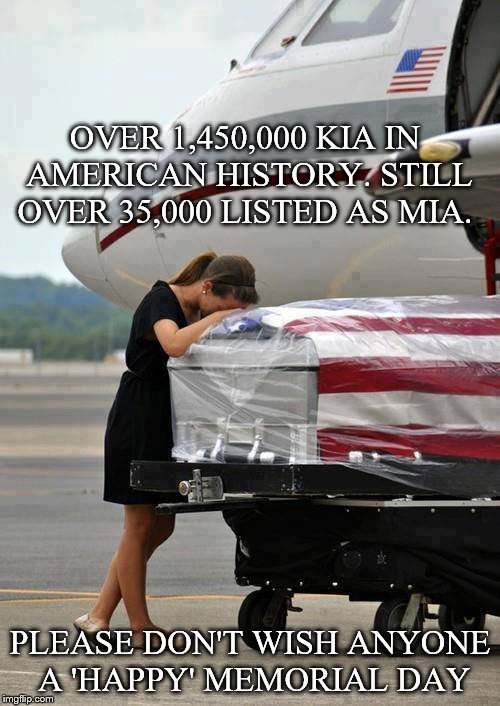 memorial day | OVER 1,450,000 KIA IN AMERICAN HISTORY. STILL OVER 35,000 LISTED AS MIA. PLEASE DON'T WISH ANYONE A 'HAPPY' MEMORIAL DAY | image tagged in memorial day | made w/ Imgflip meme maker