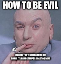 doc evil | HOW TO BE EVIL MAKING THE TEXT ON A MEME SO SMALL ITS ALMOST IMPOSSIBLE TOO READ | image tagged in doctor evil | made w/ Imgflip meme maker