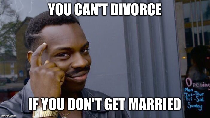 Roll Safe Think About It Meme | YOU CAN'T DIVORCE IF YOU DON'T GET MARRIED | image tagged in memes,roll safe think about it | made w/ Imgflip meme maker