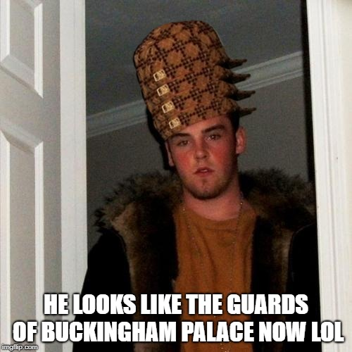 This was the template that came up, and I'm not familiar with the meme lolz | HE LOOKS LIKE THE GUARDS OF BUCKINGHAM PALACE NOW LOL | image tagged in memes,scumbag steve,scumbag | made w/ Imgflip meme maker