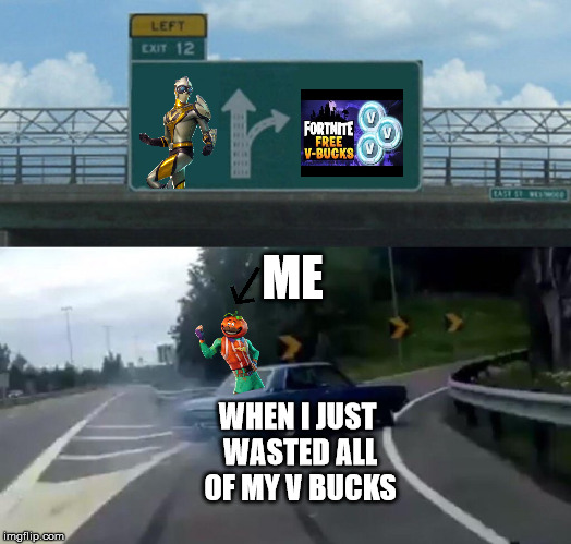 Me When I Just Wasted All Of My V BUCKS | ME WHEN I JUST WASTED ALL OF MY V BUCKS | image tagged in memes,left exit 12 off ramp,fortnite,giveaway,dank memes | made w/ Imgflip meme maker