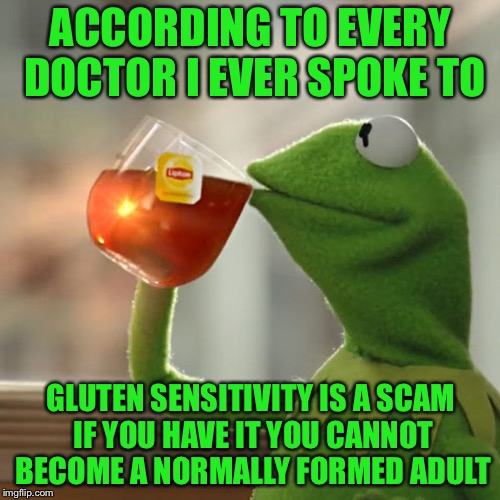 But Thats None Of My Business Meme | ACCORDING TO EVERY DOCTOR I EVER SPOKE TO GLUTEN SENSITIVITY IS A SCAM IF YOU HAVE IT YOU CANNOT BECOME A NORMALLY FORMED ADULT | image tagged in memes,but thats none of my business,kermit the frog | made w/ Imgflip meme maker