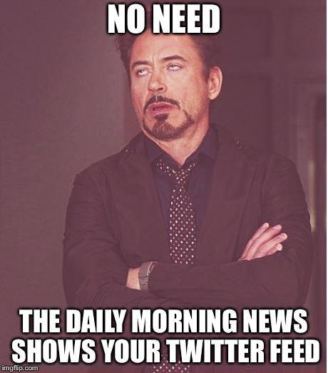 Face You Make Robert Downey Jr Meme | NO NEED THE DAILY MORNING NEWS SHOWS YOUR TWITTER FEED | image tagged in memes,face you make robert downey jr | made w/ Imgflip meme maker