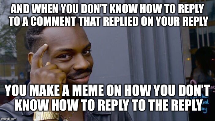 Roll Safe Think About It Meme | AND WHEN YOU DON'T KNOW HOW TO REPLY TO A COMMENT THAT REPLIED ON YOUR REPLY YOU MAKE A MEME ON HOW YOU DON'T KNOW HOW TO REPLY TO THE REPLY | image tagged in memes,roll safe think about it | made w/ Imgflip meme maker