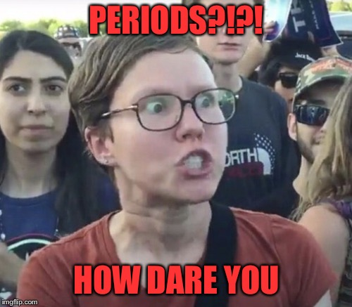 PERIODS?!?! HOW DARE YOU | made w/ Imgflip meme maker