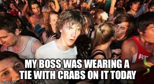 MY BOSS WAS WEARING A TIE WITH CRABS ON IT TODAY | made w/ Imgflip meme maker