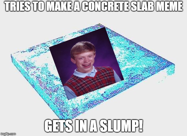 Concrete slab - a SilicaSandwhich event | TRIES TO MAKE A CONCRETE SLAB MEME GETS IN A SLUMP! | image tagged in bad luck brian,concrete | made w/ Imgflip meme maker