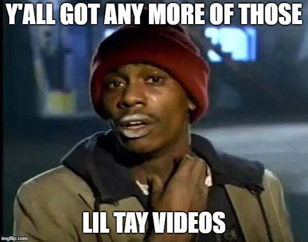 Y'all Got Any More Of That | Y'ALL GOT ANY MORE OF THOSE LIL TAY VIDEOS | image tagged in memes,y'all got any more of that | made w/ Imgflip meme maker