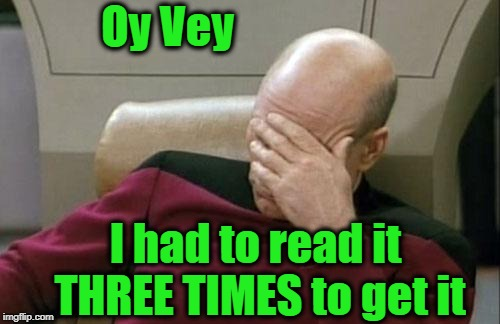 Captain Picard Facepalm Meme | Oy Vey I had to read it THREE TIMES to get it | image tagged in memes,captain picard facepalm | made w/ Imgflip meme maker