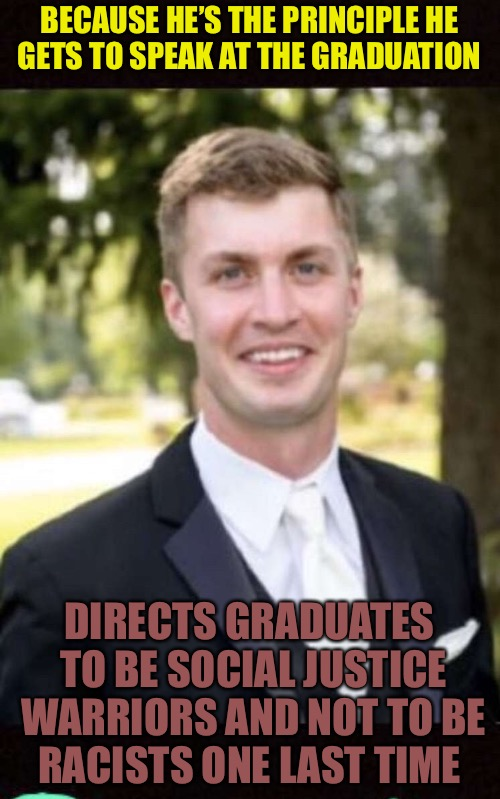 Virtue Signals  | BECAUSE HE'S THE PRINCIPLE HE GETS TO SPEAK AT THE GRADUATION DIRECTS GRADUATES TO BE SOCIAL JUSTICE WARRIORS AND NOT TO BE RACISTS ONE LAST | image tagged in teacher,virtue,signal,cucks,male feminist,cuck | made w/ Imgflip meme maker