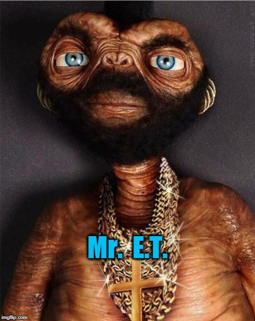 Mr.  E.T. | image tagged in mr et,mr t,extraterrestrial | made w/ Imgflip meme maker