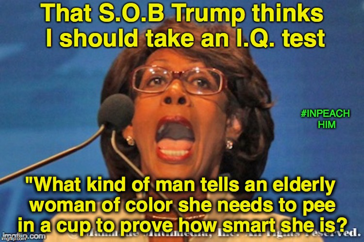 "Impeachment IQ | That S.O.B Trump thinks I should take an I.Q. test ""What kind of man tells an elderly woman of color she needs to pee in a cup to prove how  