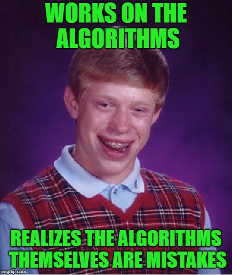 Bad Luck Brian Meme | WORKS ON THE ALGORITHMS REALIZES THE ALGORITHMS THEMSELVES ARE MISTAKES | image tagged in memes,bad luck brian | made w/ Imgflip meme maker