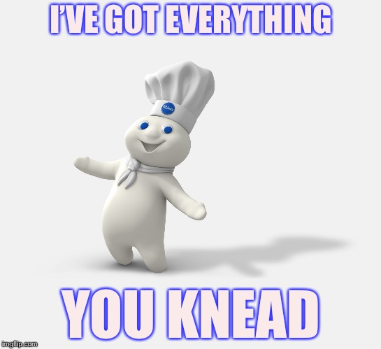 Pillsbury dough boy | I'VE GOT EVERYTHING YOU KNEAD | image tagged in pillsbury dough boy | made w/ Imgflip meme maker